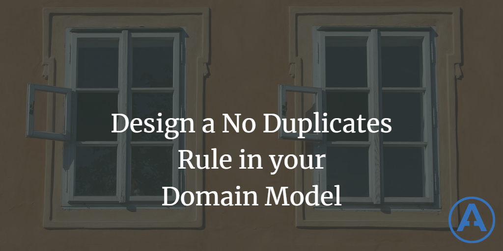 Design a No Duplicates Rule in your Domain Model?