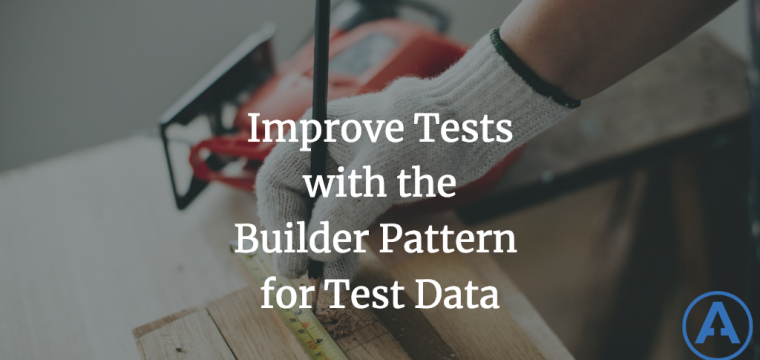 Improve Tests with the Builder Pattern for Test Data