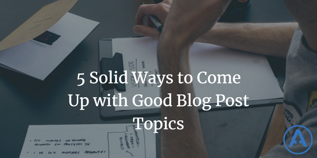 5 Solid Ways to Come Up with Good Blog Post Topic