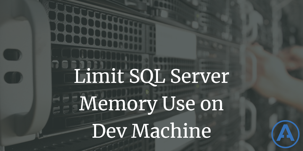 Limit SQL Server Memory Use on Dev Machine