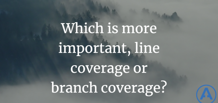 Which is more important, line coverage or branch coverage?