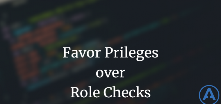 Favor Privileges over Role Checks