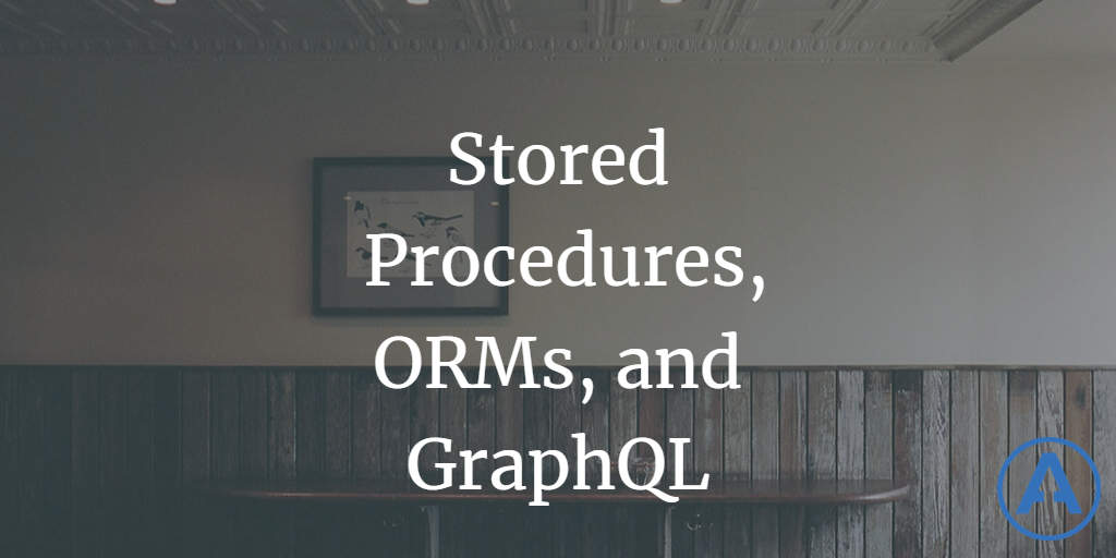 Stored Procedures, ORMs, and GraphQL