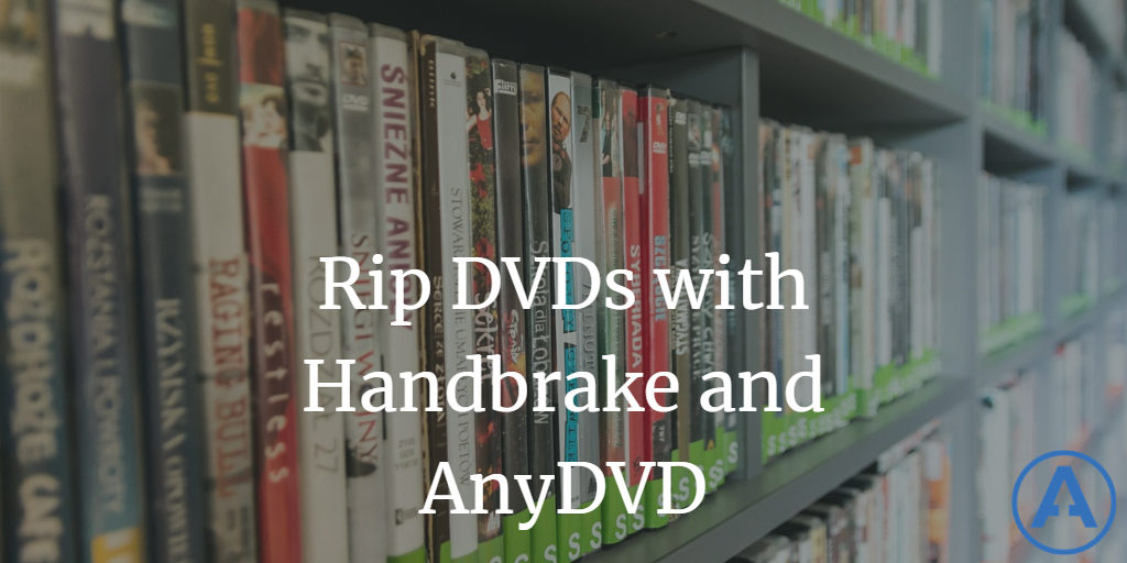 How to Rip DVDs with Handbrake and AnyDVD