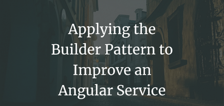 featured image thumbnail for post Applying the Builder Pattern to Improve an Angular Service