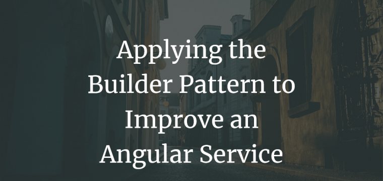 Applying the Builder Pattern to Improve an Angular Service