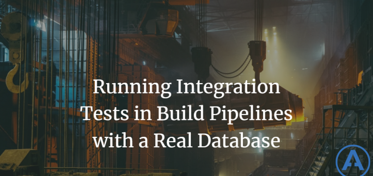 Running Integration Tests in Build Pipelines with a Real Database