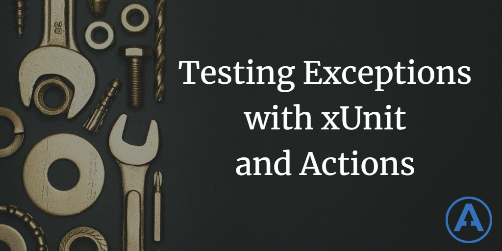 Testing Exceptions with xUnit and Actions
